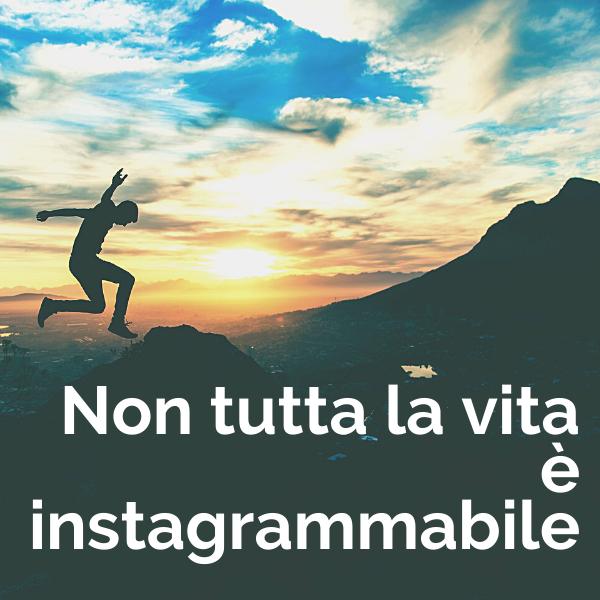 Non tutta la vita è instagrammabile